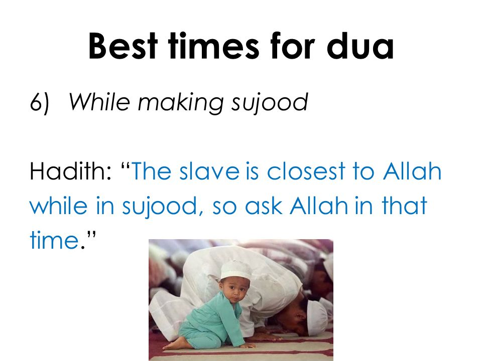 Best times for dua 6) While making sujood Hadith: The slave is closest to Allah while in sujood, so ask Allah in that time.