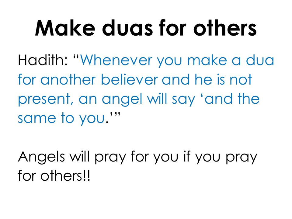 Make duas for others Hadith: Whenever you make a dua for another believer and he is not present, an angel will say and the same to you. Angels will pr