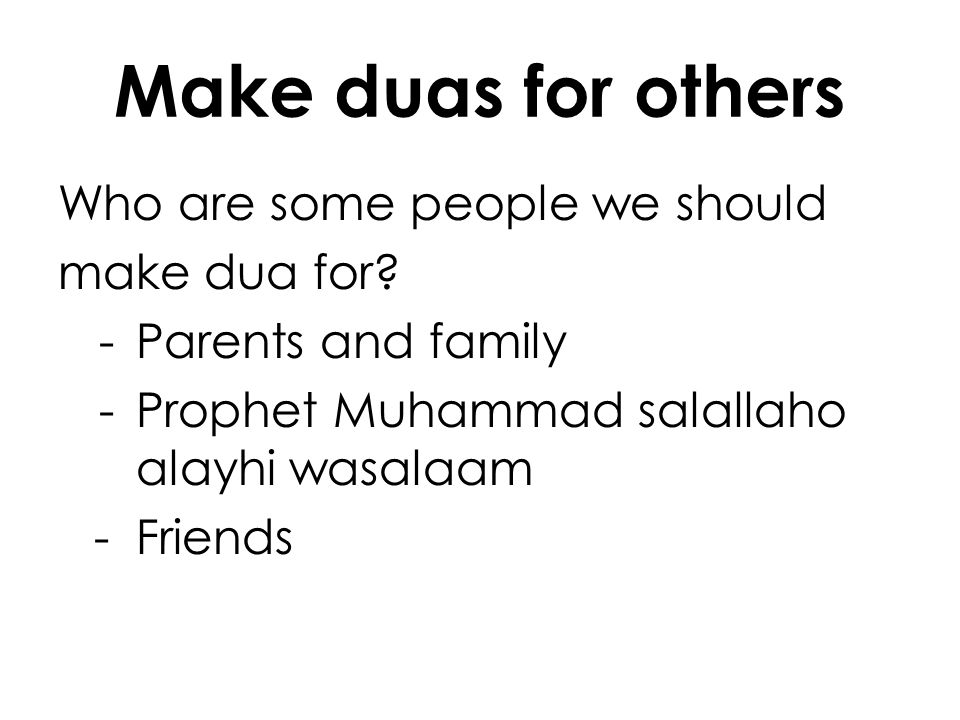 Make duas for others Who are some people we should make dua for? -Parents and family -Prophet Muhammad salallaho alayhi wasalaam -Friends
