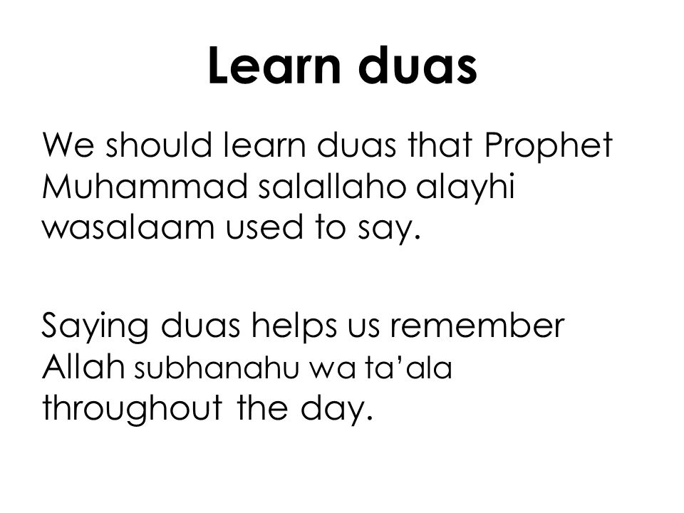 Learn duas We should learn duas that Prophet Muhammad salallaho alayhi wasalaam used to say. Saying duas helps us remember Allah subhanahu wa taala th