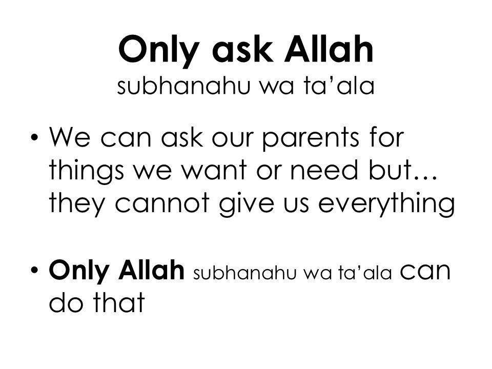 Only ask Allah subhanahu wa taala We can ask our parents for things we want or need but… they cannot give us everything Only Allah subhanahu wa taala