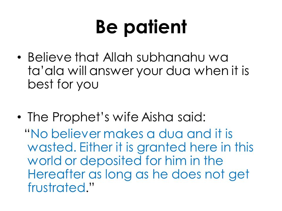 Be patient Believe that Allah subhanahu wa taala will answer your dua when it is best for you The Prophets wife Aisha said: No believer makes a dua an
