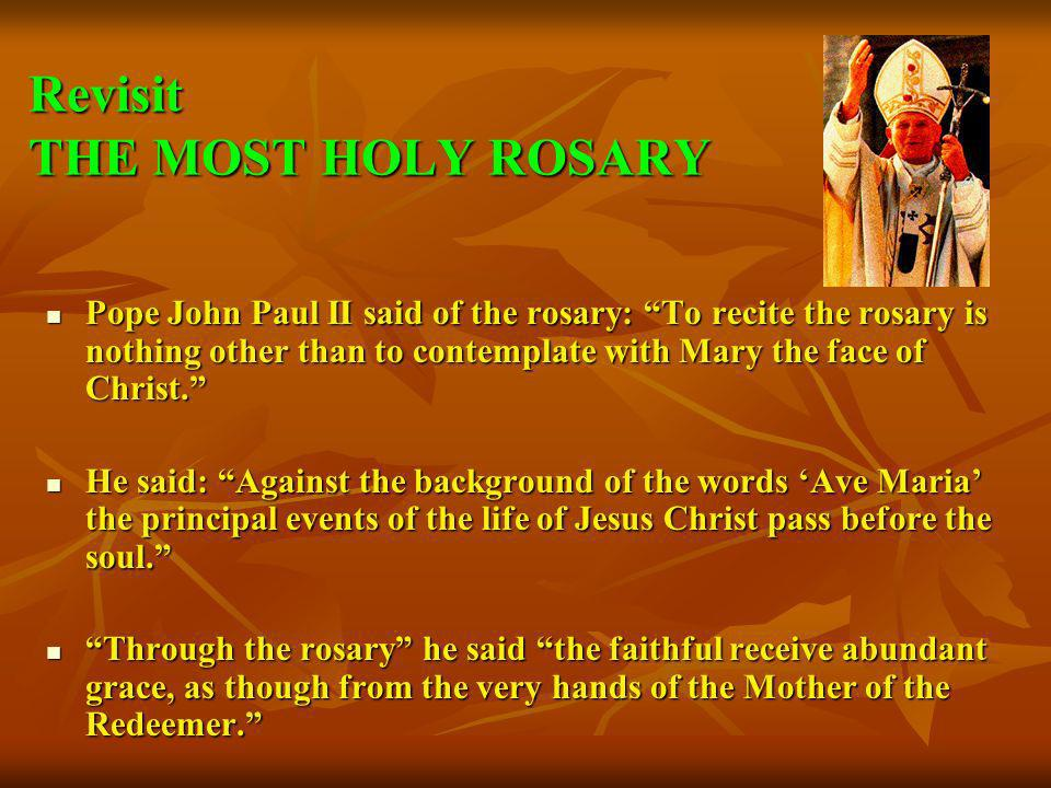 Revisit THE MOST HOLY ROSARY Pope John Paul II said of the rosary: To recite the rosary is nothing other than to contemplate with Mary the face of Chr