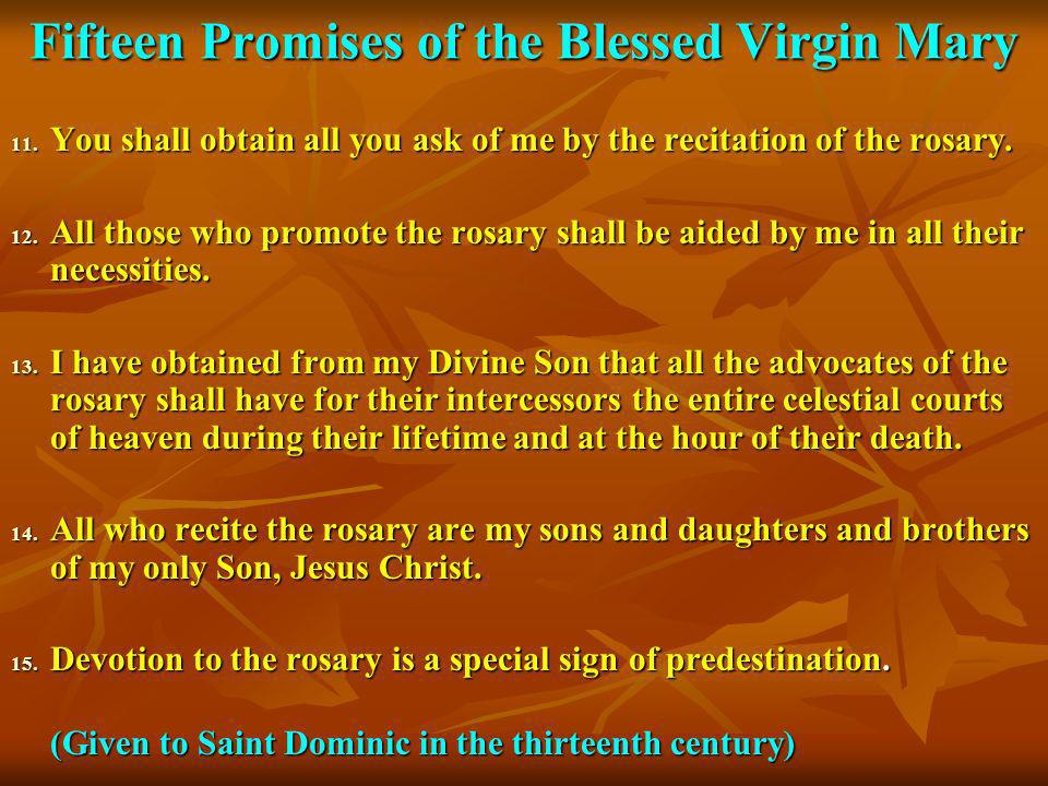Fifteen Promises of the Blessed Virgin Mary 11. You shall obtain all you ask of me by the recitation of the rosary. 12. All those who promote the rosa