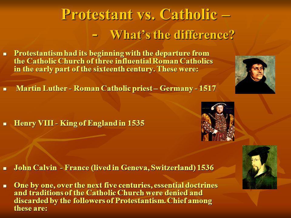 Protestant vs. Catholic – - Whats the difference? Protestantism had its beginning with the departure from the Catholic Church of three influential Rom