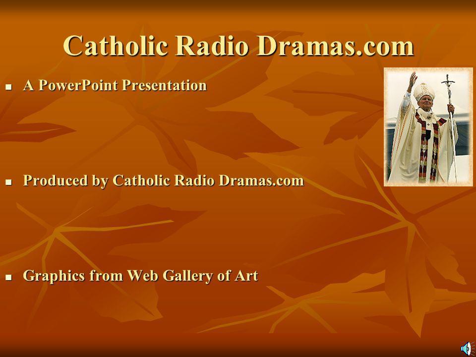 Catholic Radio Dramas.com A PowerPoint Presentation A PowerPoint Presentation Produced by Catholic Radio Dramas.com Produced by Catholic Radio Dramas.