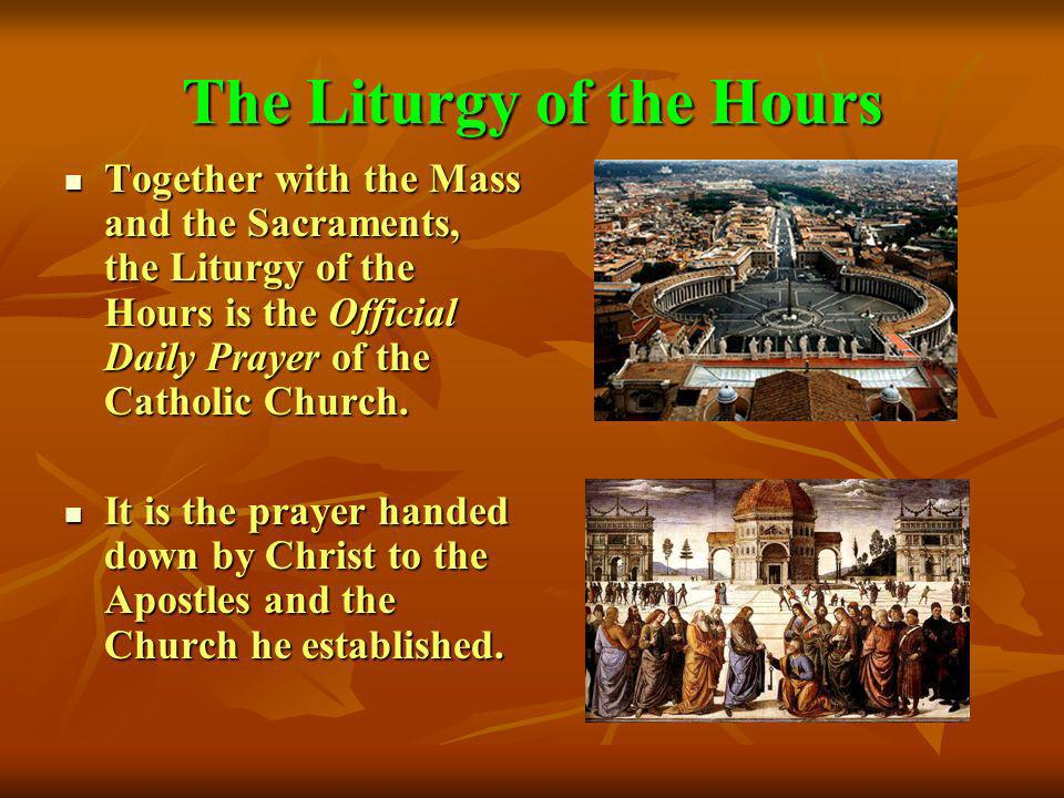 The Liturgy of the Hours Together with the Mass and the Sacraments, the Liturgy of the Hours is the Official Daily Prayer of the Catholic Church. Toge