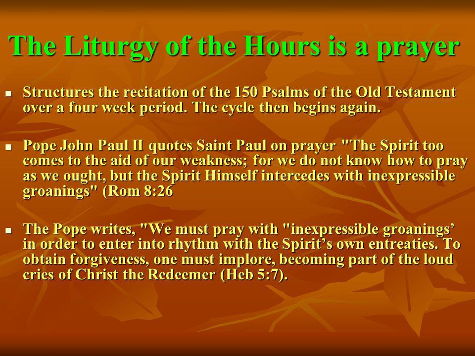 The Liturgy of the Hours is a prayer Structures the recitation of the 150 Psalms of the Old Testament over a four week period. The cycle then begins a