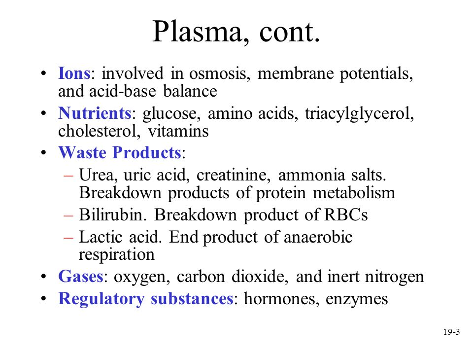 19-3 Plasma, cont. Ions: involved in osmosis, membrane potentials, and acid-base balance Nutrients: glucose, amino acids, triacylglycerol, cholesterol