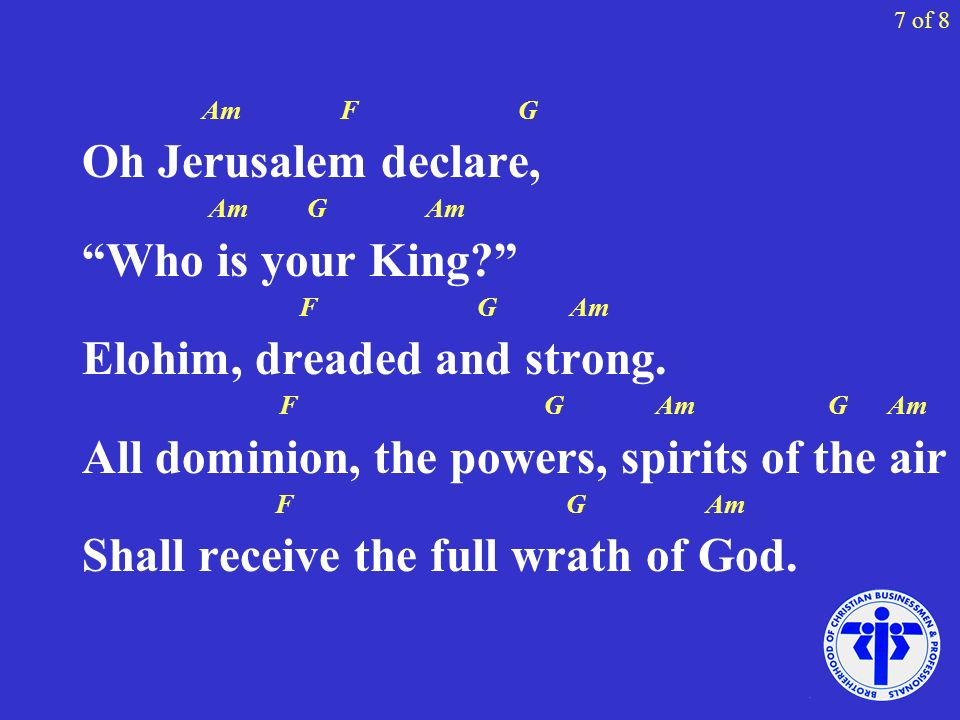 7 of 8 Am F G Oh Jerusalem declare, Am G Am Who is your King? F G Am Elohim, dreaded and strong. F G Am G Am All dominion, the powers, spirits of the