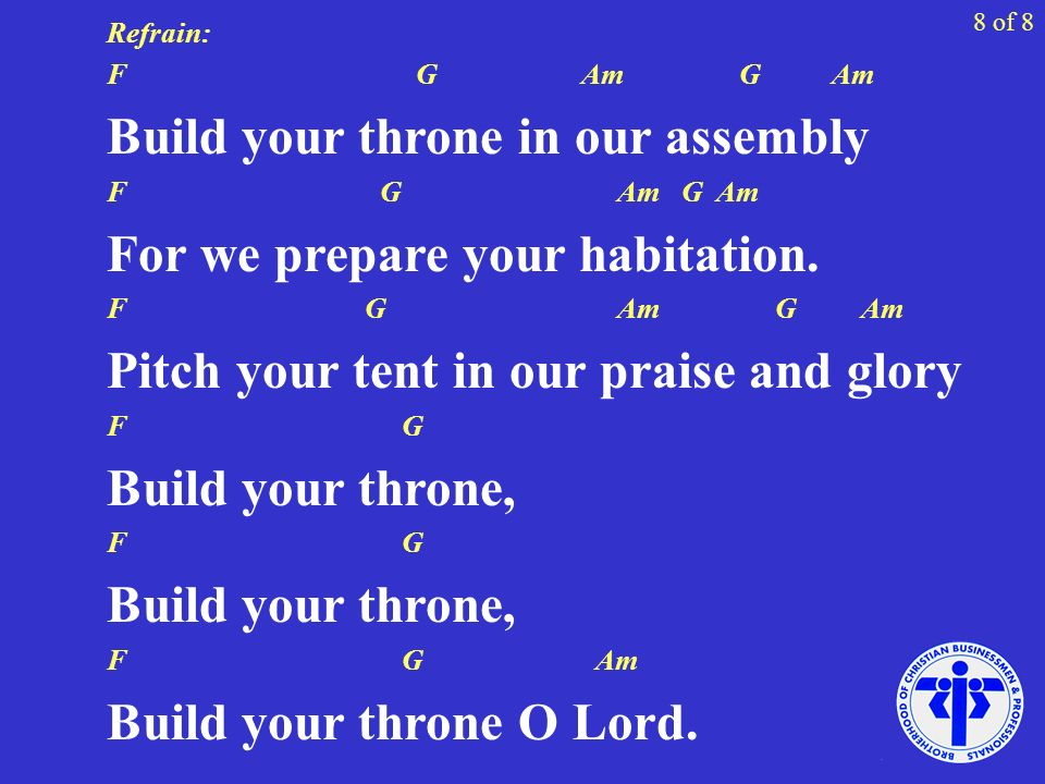 Refrain: F G Am G Am Build your throne in our assembly F G Am G Am For we prepare your habitation.