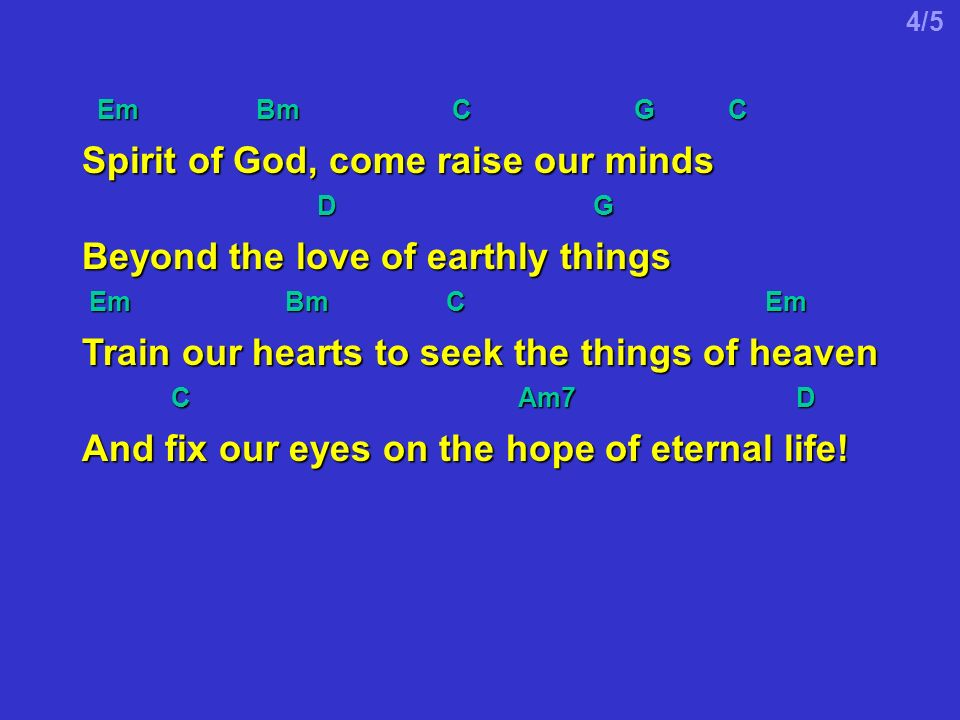 Em Bm C G C Em Bm C G C Spirit of God, come raise our minds D G D G Beyond the love of earthly things Em Bm C Em Em Bm C Em Train our hearts to seek the things of heaven C Am7 D C Am7 D And fix our eyes on the hope of eternal life.