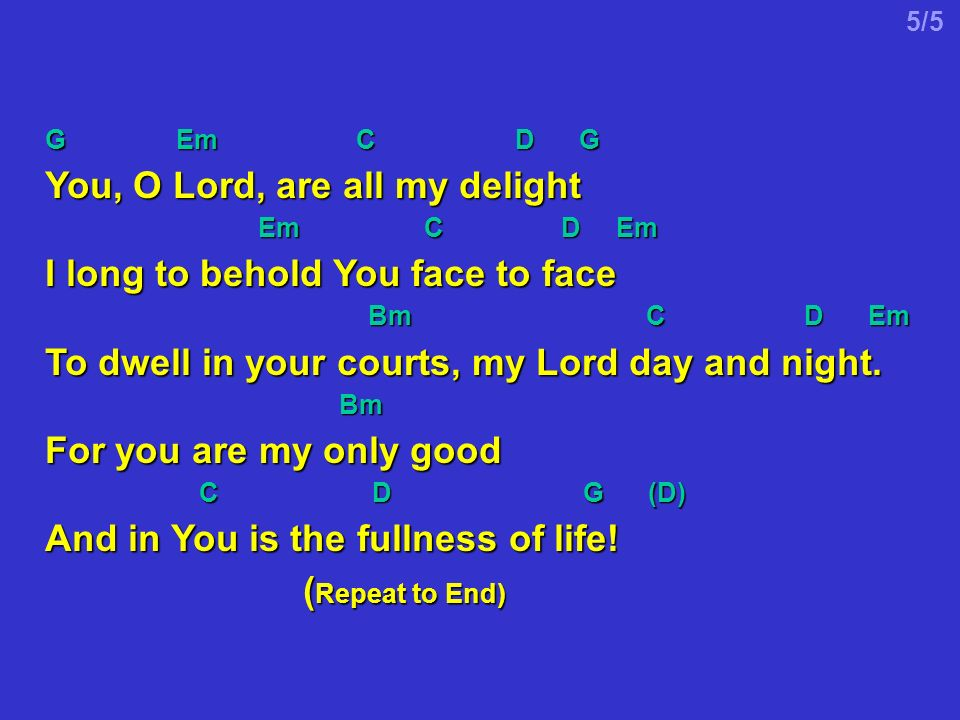 G Em C D G You, O Lord, are all my delight Em C D Em Em C D Em I long to behold You face to face Bm C D Em Bm C D Em To dwell in your courts, my Lord