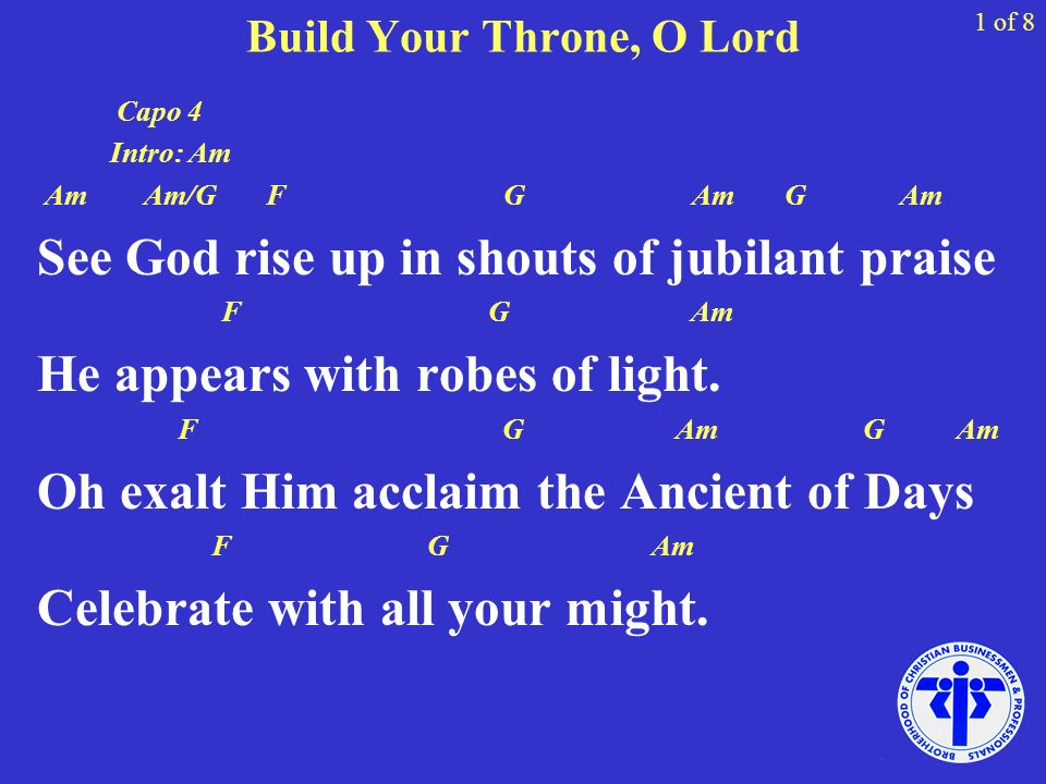 Build Your Throne, O Lord 1 of 8 Capo 4 Intro: Am Am Am/G F G Am G Am See God rise up in shouts of jubilant praise F G Am He appears with robes of lig