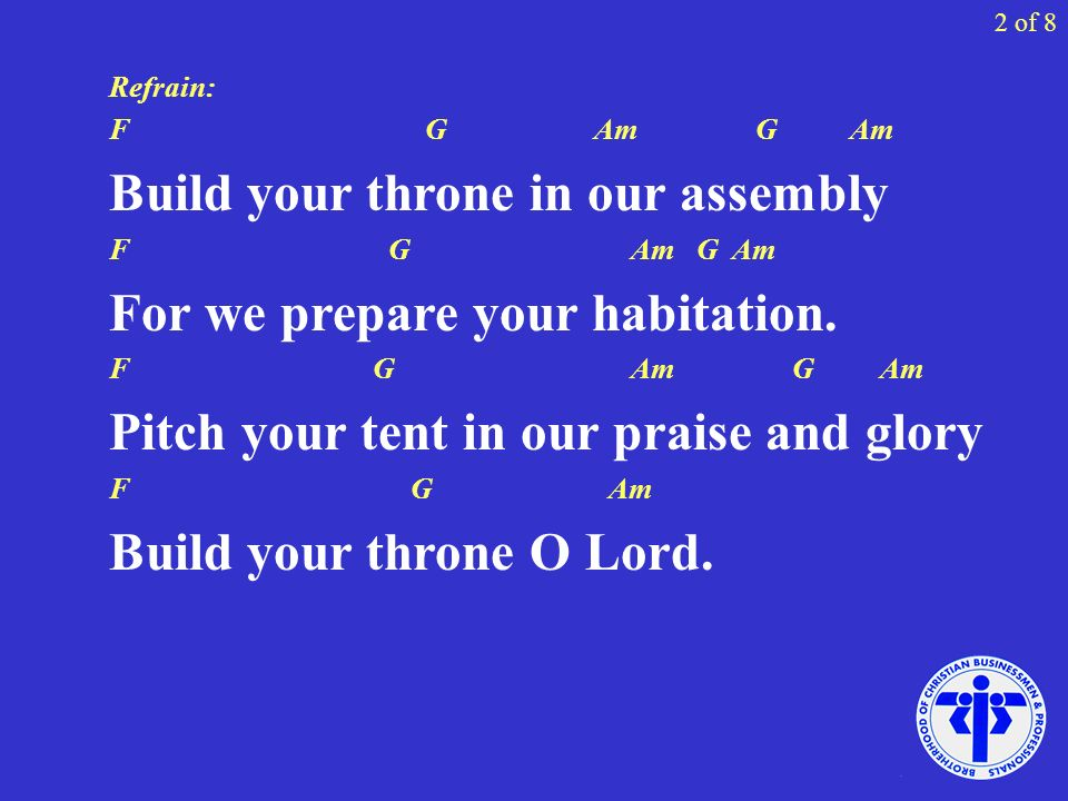 Refrain: F G Am G Am Build your throne in our assembly F G Am G Am For we prepare your habitation. F G Am G Am Pitch your tent in our praise and glory
