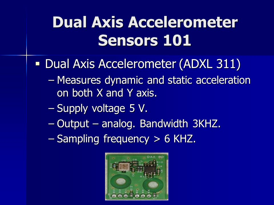 Dual Axis Accelerometer Sensors 101 Dual Axis Accelerometer (ADXL 311) Dual Axis Accelerometer (ADXL 311) –Measures dynamic and static acceleration on