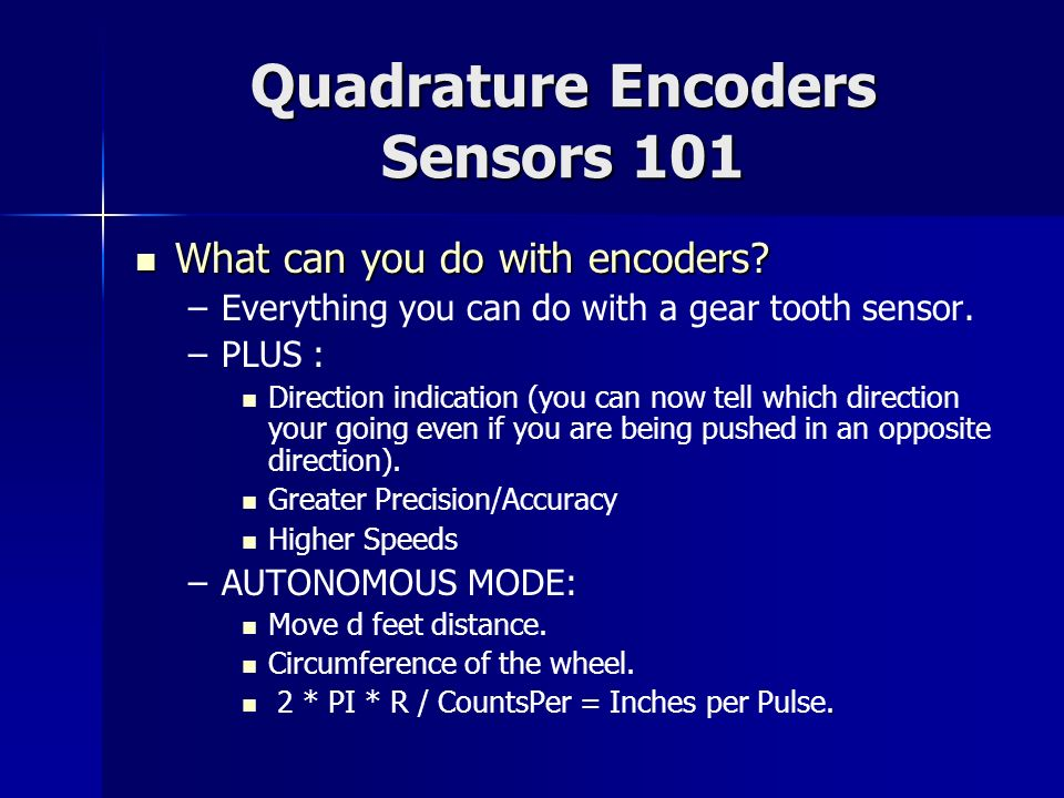 Quadrature Encoders Sensors 101 What can you do with encoders? What can you do with encoders? – –Everything you can do with a gear tooth sensor. – –PL