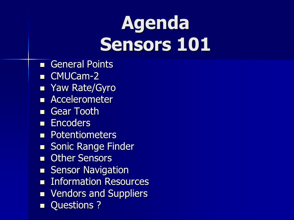 Agenda Sensors 101 General Points General Points CMUCam-2 CMUCam-2 Yaw Rate/Gyro Yaw Rate/Gyro Accelerometer Accelerometer Gear Tooth Gear Tooth Encod