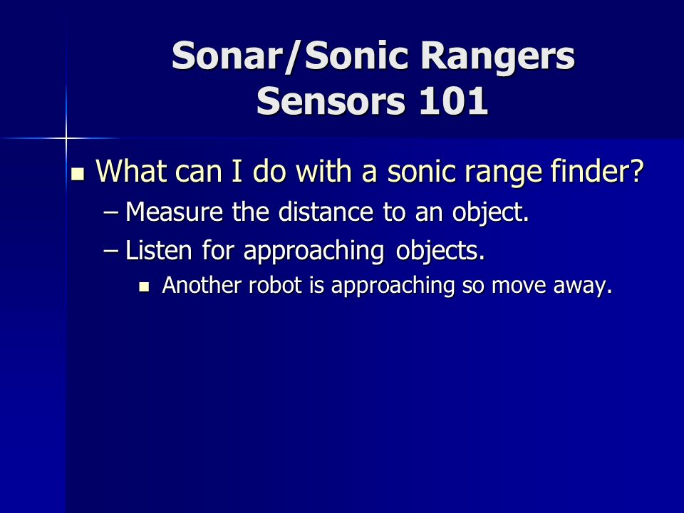 Sonar/Sonic Rangers Sensors 101 What can I do with a sonic range finder? What can I do with a sonic range finder? –Measure the distance to an object.