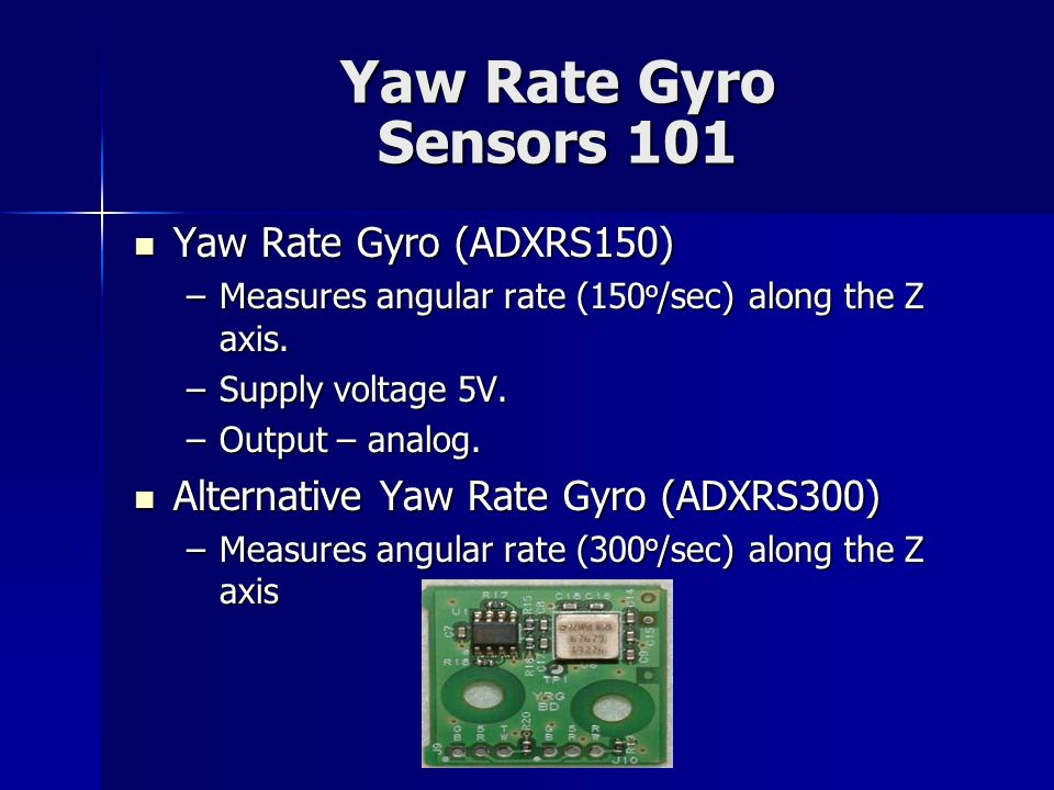 Yaw Rate Gyro Sensors 101 Yaw Rate Gyro (ADXRS150) Yaw Rate Gyro (ADXRS150) –Measures angular rate (150 o /sec) along the Z axis. –Supply voltage 5V.