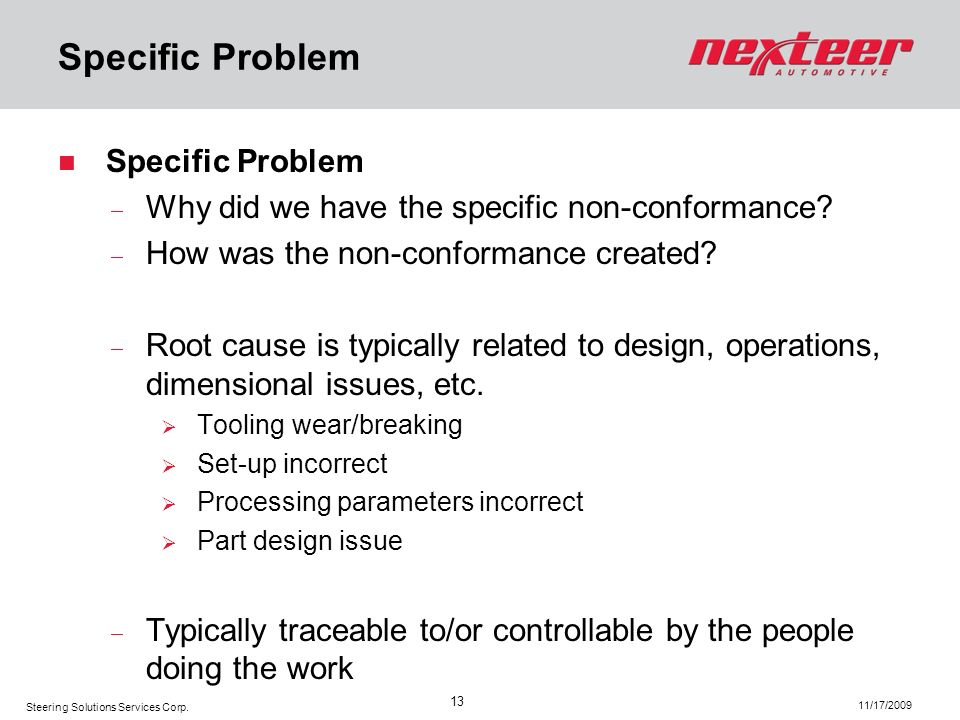 Steering Solutions Services Corp. 11/17/2009 13 Specific Problem Why did we have the specific non-conformance? How was the non-conformance created? Ro