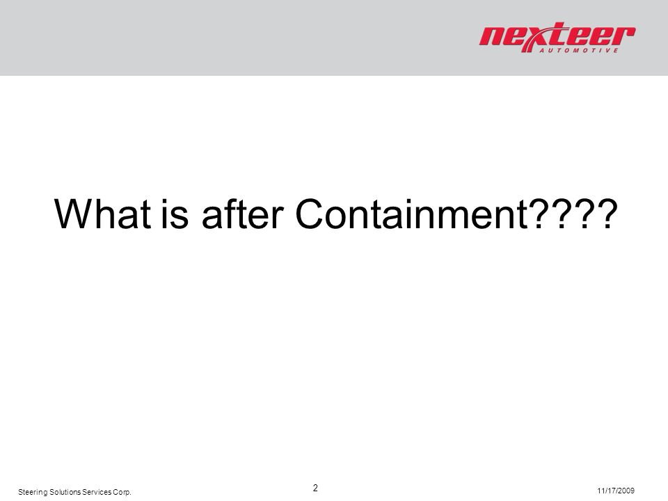 Steering Solutions Services Corp. 11/17/2009 2 What is after Containment????