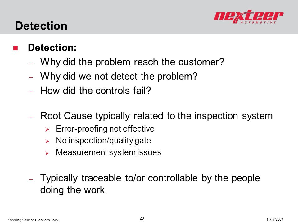 Steering Solutions Services Corp. 11/17/2009 20 Detection Detection: Why did the problem reach the customer? Why did we not detect the problem? How di