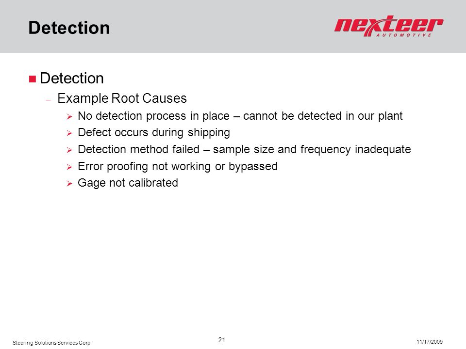 Steering Solutions Services Corp. 11/17/2009 21 Detection Example Root Causes No detection process in place – cannot be detected in our plant Defect o