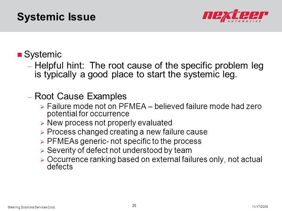 Steering Solutions Services Corp. 11/17/2009 26 Systemic Issue Systemic Helpful hint: The root cause of the specific problem leg is typically a good p