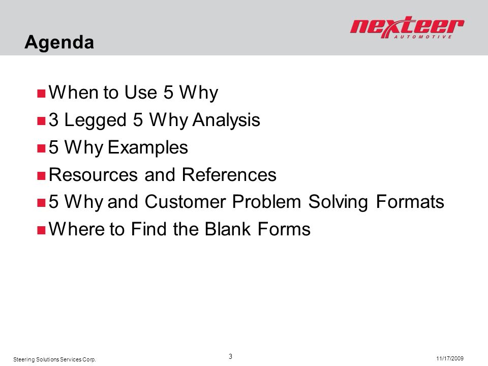 Steering Solutions Services Corp. 11/17/2009 3 When to Use 5 Why 3 Legged 5 Why Analysis 5 Why Examples Resources and References 5 Why and Customer Pr