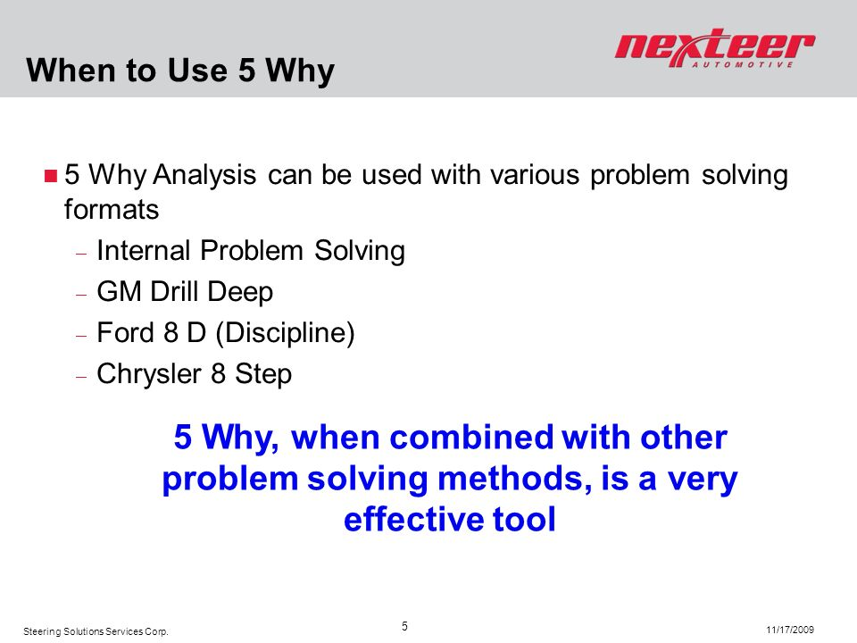 Steering Solutions Services Corp. 11/17/2009 5 5 Why Analysis can be used with various problem solving formats Internal Problem Solving GM Drill Deep