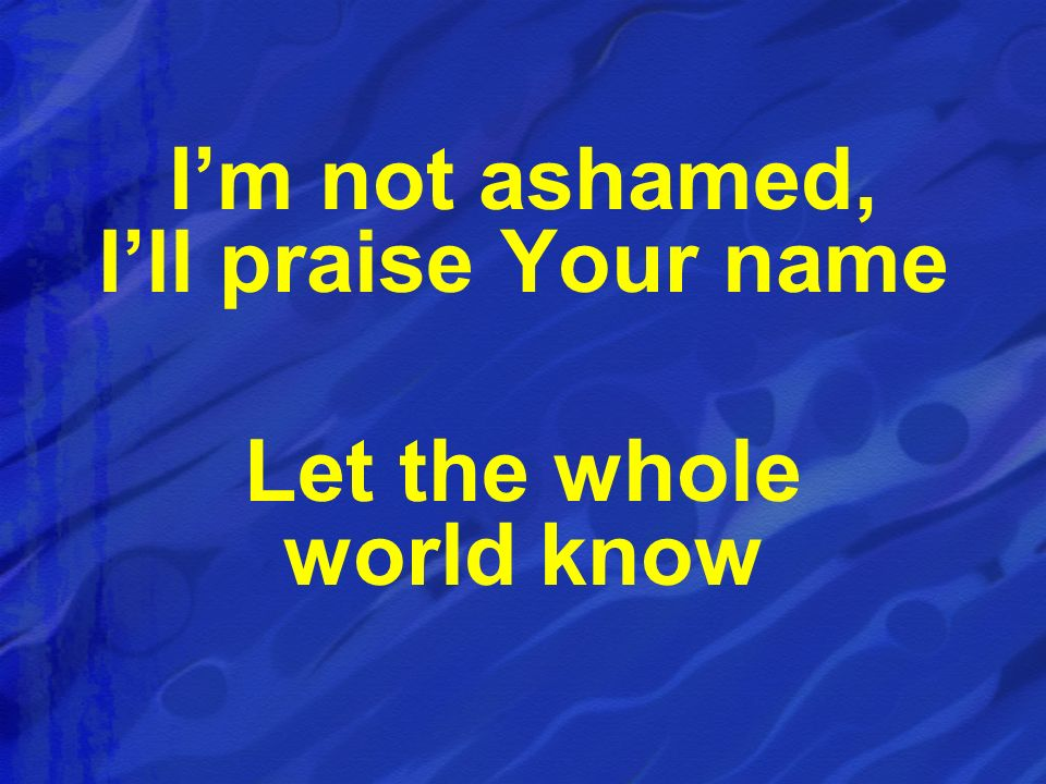 Im not ashamed, Ill praise Your name Let the whole world know