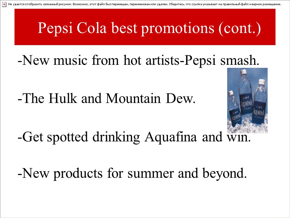 Pepsi Cola best promotions (cont.) -New music from hot artists-Pepsi smash. -The Hulk and Mountain Dew. -Get spotted drinking Aquafina and win. -New p