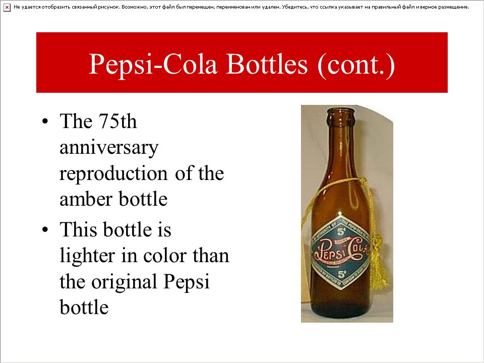 The 75th anniversary reproduction of the amber bottle This bottle is lighter in color than the original Pepsi bottle Pepsi-Cola Bottles (cont.)