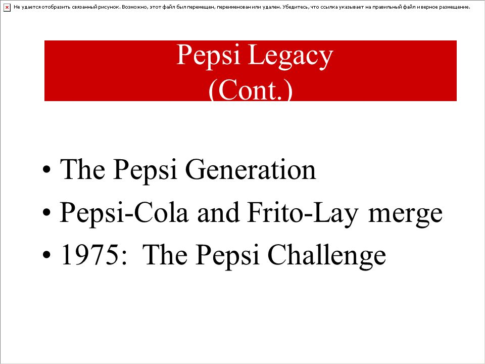 The Pepsi Generation Pepsi-Cola and Frito-Lay merge 1975: The Pepsi Challenge Pepsi Legacy (Cont.)