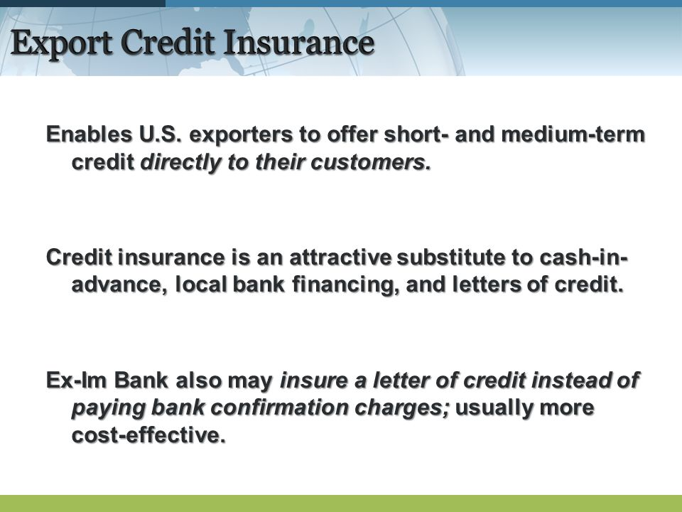 Export Credit Insurance Enables U.S. exporters to offer short- and medium-term credit directly to their customers. Credit insurance is an attractive s