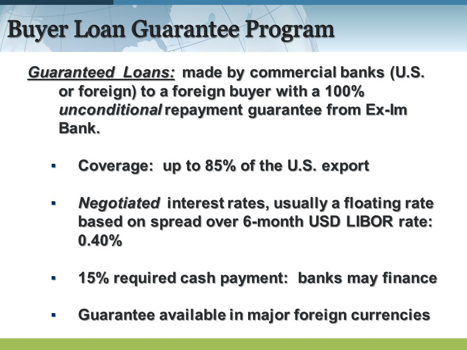 Buyer Loan Guarantee Program Guaranteed Loans: made by commercial banks (U.S.