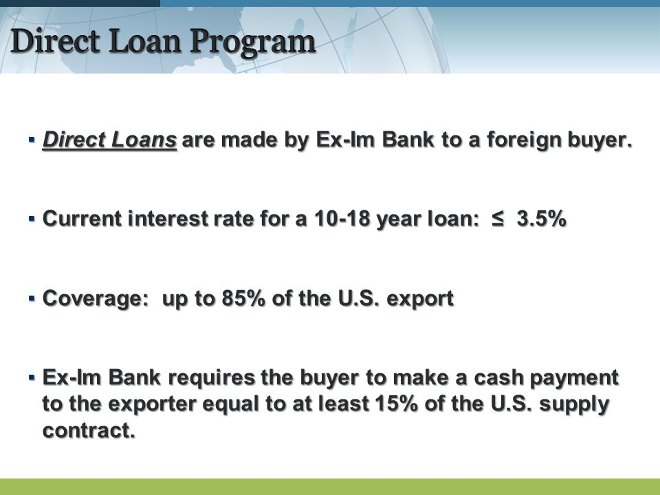 Direct Loan Program Direct Loans are made by Ex-Im Bank to a foreign buyer.Direct Loans are made by Ex-Im Bank to a foreign buyer. Current interest ra