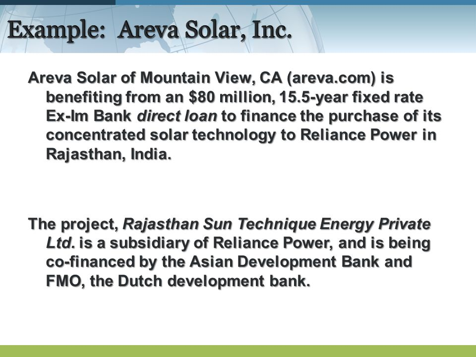 Example: Areva Solar, Inc. Areva Solar of Mountain View, CA (areva.com) is benefiting from an $80 million, 15.5-year fixed rate Ex-Im Bank direct loan