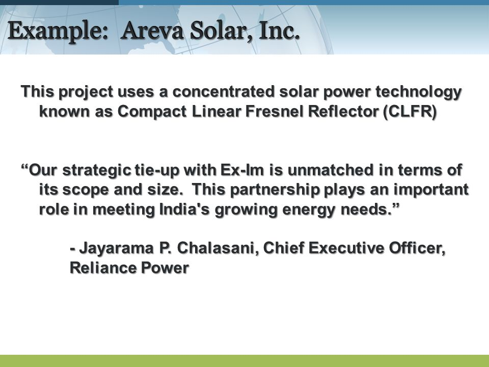 Example: Areva Solar, Inc. This project uses a concentrated solar power technology known as Compact Linear Fresnel Reflector (CLFR) Our strategic tie-