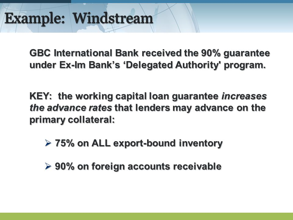 GBC International Bank received the 90% guarantee under Ex-Im Banks Delegated Authority' program. KEY: the working capital loan guarantee increases th