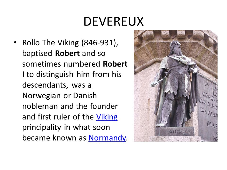 DEVEREUX Both, Strongbow and d'Evreux were relatives and find their roots in William the Conqueror´s family tree. Stromgbow was descendant of Geoffrey