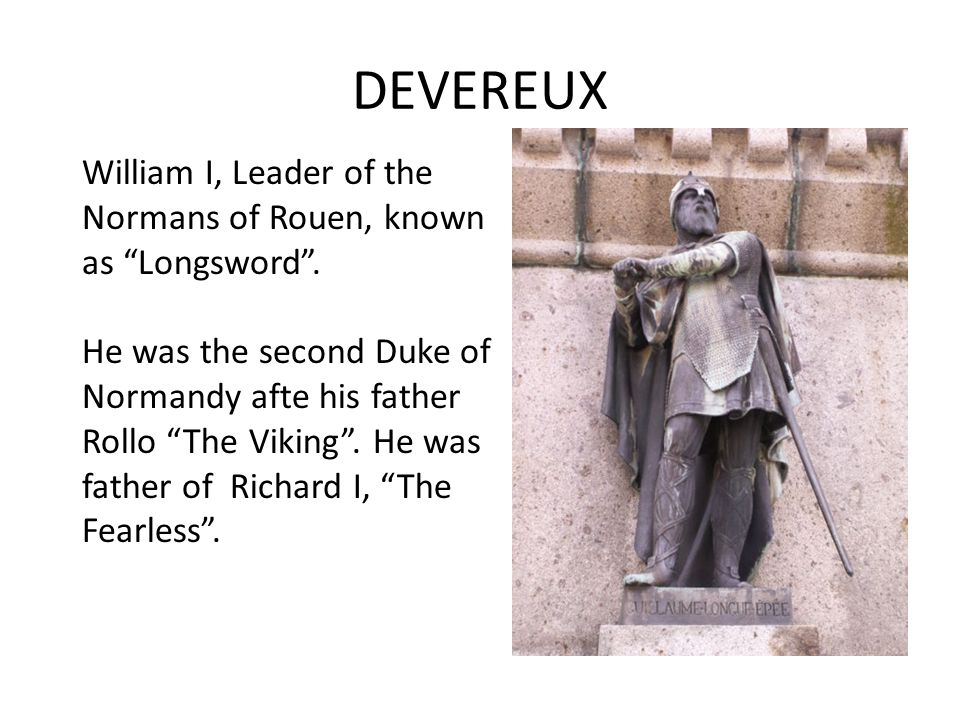 DEVEREUX Rollo The Viking (846-931), baptised Robert and so sometimes numbered Robert I to distinguish him from his descendants, was a Norwegian or Da