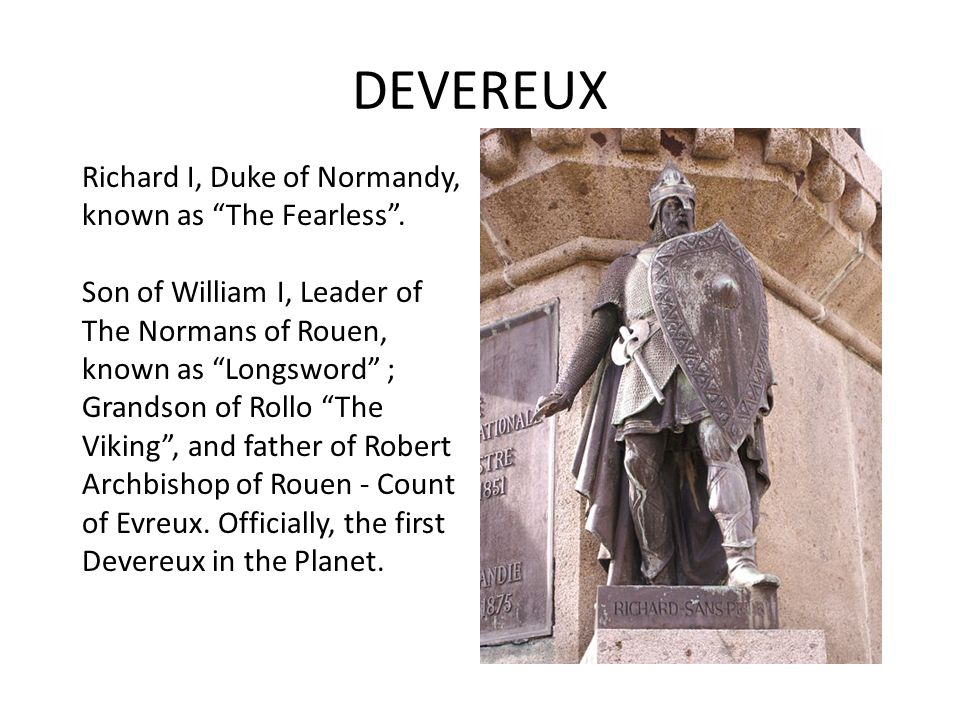 DEVEREUX William I, Leader of the Normans of Rouen, known as Longsword. He was the second Duke of Normandy afte his father Rollo The Viking. He was fa