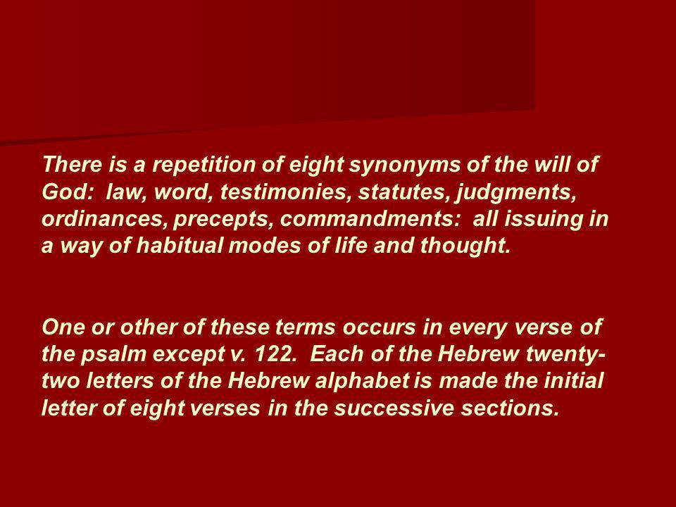 There is a repetition of eight synonyms of the will of God: law, word, testimonies, statutes, judgments, ordinances, precepts, commandments: all issuing in a way of habitual modes of life and thought.
