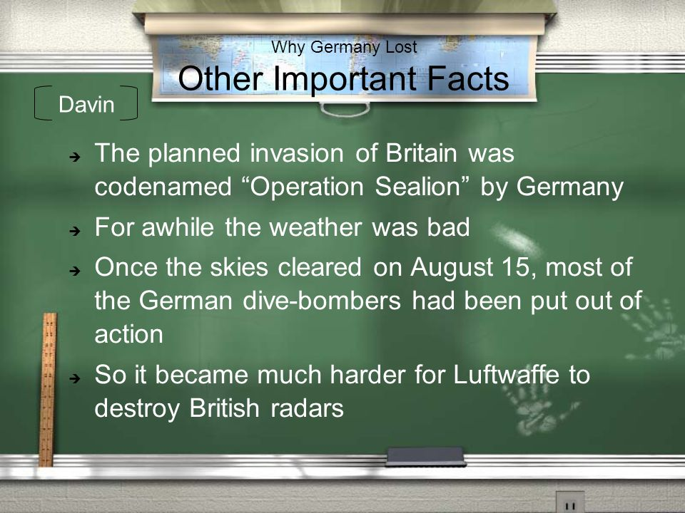 Why Germany Lost Other Important Facts The planned invasion of Britain was codenamed Operation Sealion by Germany For awhile the weather was bad Once