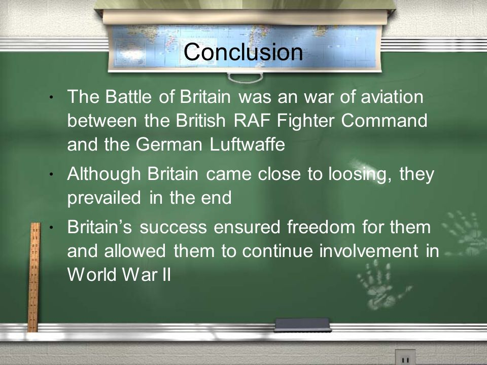Conclusion The Battle of Britain was an war of aviation between the British RAF Fighter Command and the German Luftwaffe Although Britain came close t