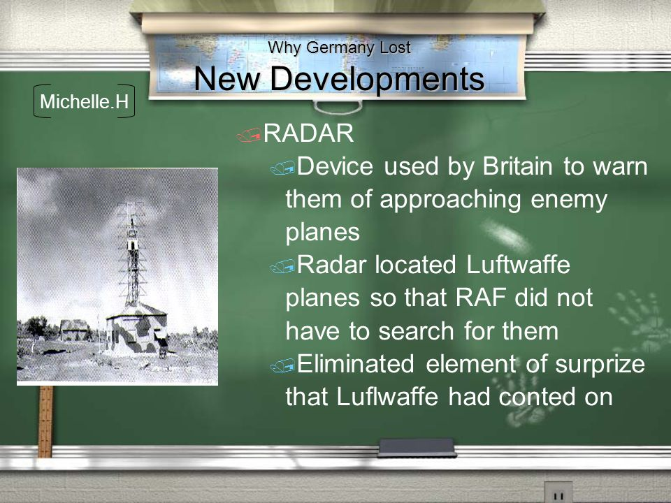 Why Germany Lost New Developments RADAR Device used by Britain to warn them of approaching enemy planes Radar located Luftwaffe planes so that RAF did
