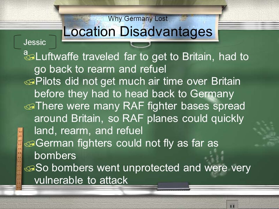 Why Germany Lost Location Disadvantages Luftwaffe traveled far to get to Britain, had to go back to rearm and refuel Pilots did not get much air time
