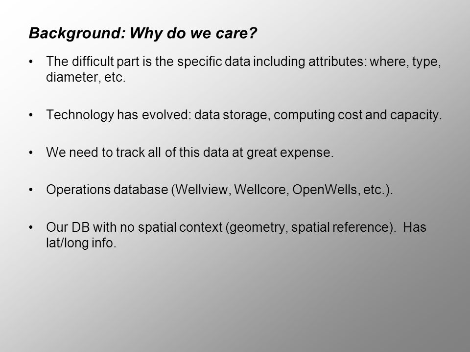 Background: Why do we care? The difficult part is the specific data including attributes: where, type, diameter, etc. Technology has evolved: data sto